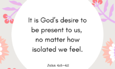 It is God's desire to be present to us, no matter how isolated we feel.